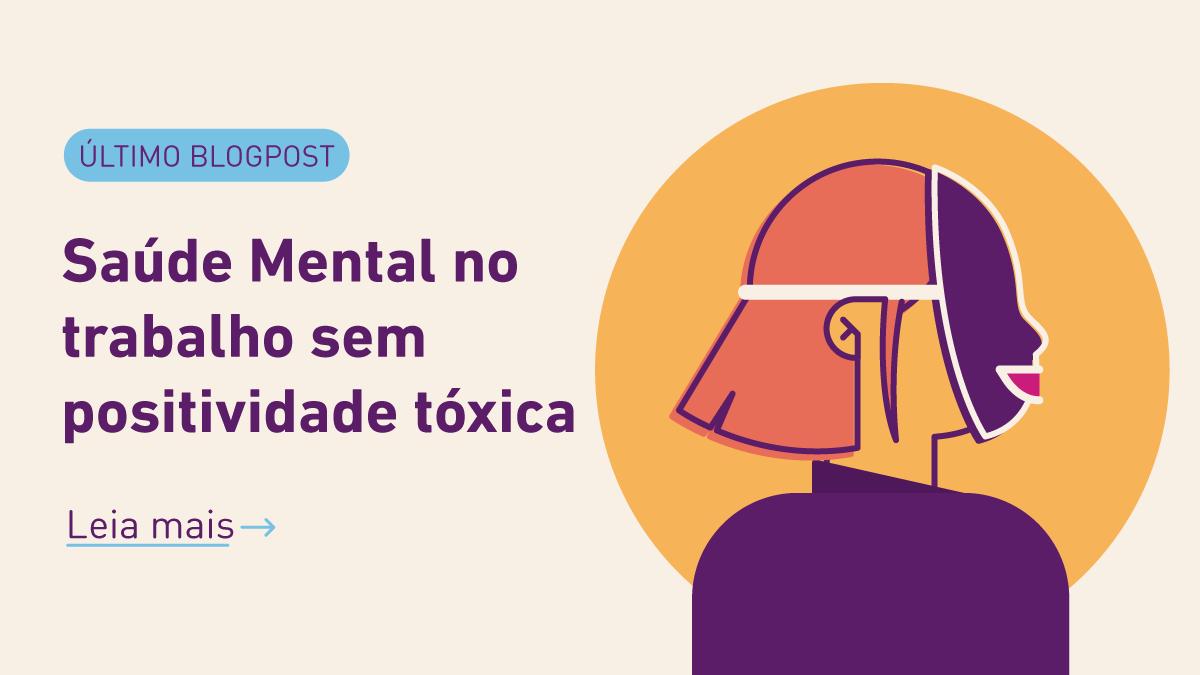 Leia o blogpost: Saúde Mental no Trabalho sem Positividade Tóxica.
