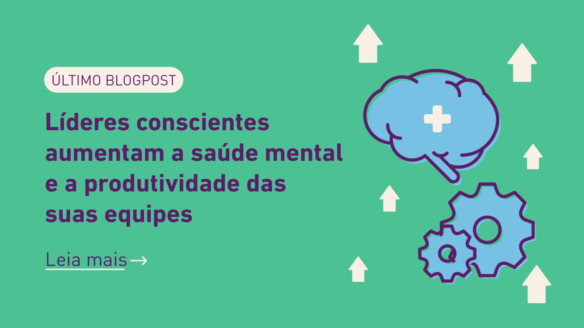 Leia o blogpost: Líderes conscientes aumentam a saúde mental e a produtividade das suas equipes