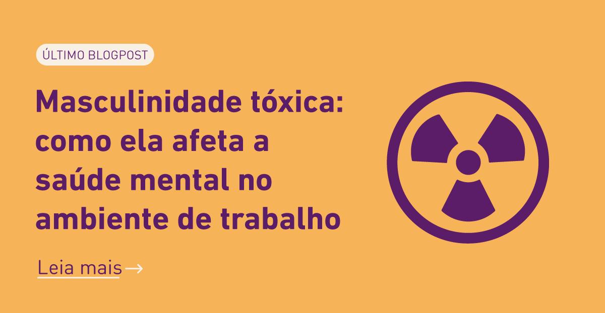 Último blogpost: Masculinidade tóxica: como ela afeta a saúde mental no ambiente de trabalho. Clique para ler mais.