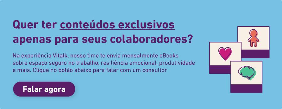 Quer ter conteúdos exclusivos apenas para seus colaboradores? Na experiência Vitalk, nosso time te envia mensalmente ebooks sobre espaço seguro no trabalho, resiliência emocional, produtividade e mais. Clique para falar com um consultor