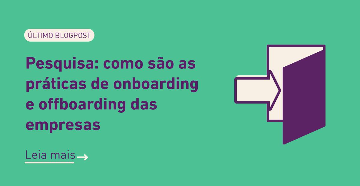 Último blogpost: Pesquisa: como são as práticas de onboarding e offboarding das empresas. Clique para ler mais.