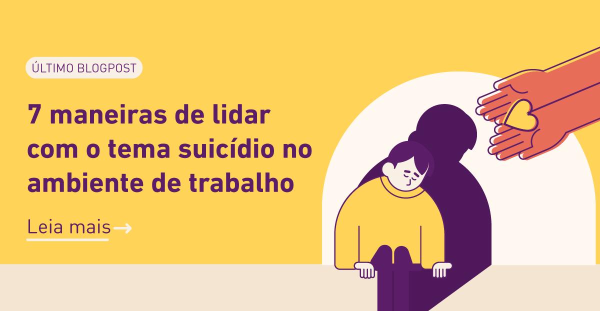 Último blogpost: 7 maneiras de lidar com o tema suicídio no ambiente de trabalho. Clique para ler mais.